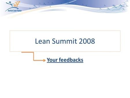 Lean Summit 2008 Your feedbacks. For your feedbacks, we focused on: Where were you from? (according to your registration forms) Your global satisfaction.