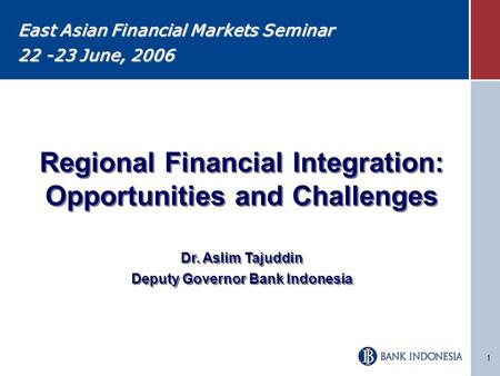 1 Regional Financial Integration: Opportunities and Challenges Dr. Aslim Tajuddin Deputy Governor Bank Indonesia Regional Financial Integration: Opportunities.