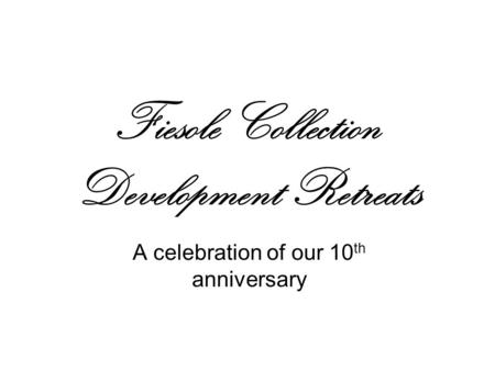 Fiesole Collection Development Retreats A celebration of our 10 th anniversary.