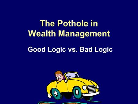 The Pothole in Wealth Management Good Logic vs. Bad Logic.