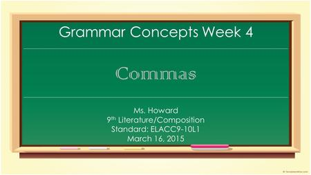 Grammar Concepts Week 4 Commas Ms. Howard 9 th Literature/Composition Standard: ELACC9-10L1 March 16, 2015.