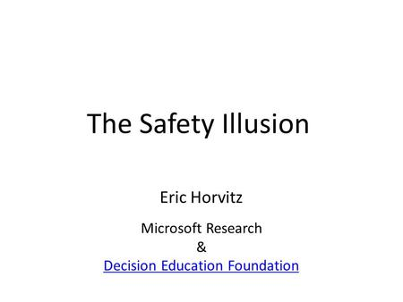 The Safety Illusion Eric Horvitz Microsoft Research & Decision Education Foundation.