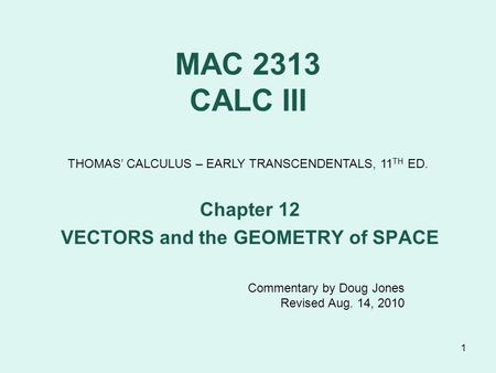 1 MAC 2313 CALC III Chapter 12 VECTORS and the GEOMETRY of SPACE THOMAS' CALCULUS – EARLY TRANSCENDENTALS, 11 TH ED. Commentary by Doug Jones Revised Aug.