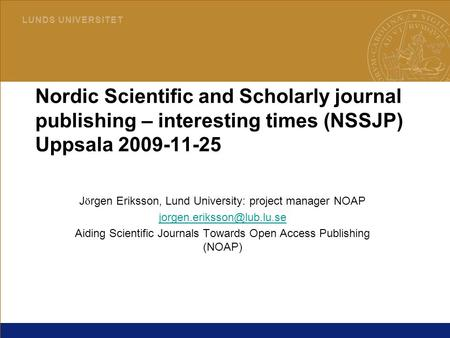 1 L U N D S U N I V E R S I T E T 2015-04-03LUB Nordic Scientific and Scholarly journal publishing – interesting times (NSSJP) Uppsala 2009-11-25 J ö rgen.