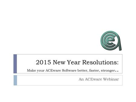 2015 New Year Resolutions: Make your ACEware Software better, faster, stronger.. An ACEware Webinar.