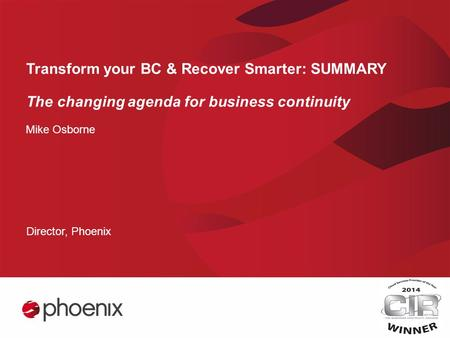 Transform your BC & Recover Smarter: SUMMARY The changing agenda for business continuity Mike Osborne Director, Phoenix.