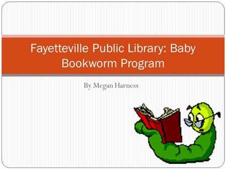 By Megan Harness Fayetteville Public Library: Baby Bookworm Program.