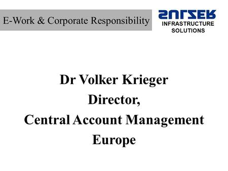 E-Work & Corporate Responsibility Dr Volker Krieger Director, Central Account Management Europe INFRASTRUCTURE SOLUTIONS.