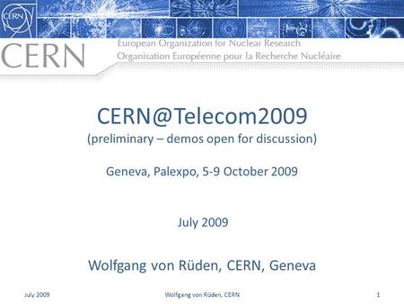 (preliminary – demos open for discussion) Wolfgang von Rüden, CERN, Geneva July 2009 Geneva, Palexpo, 5-9 October 2009 July 20091Wolfgang.