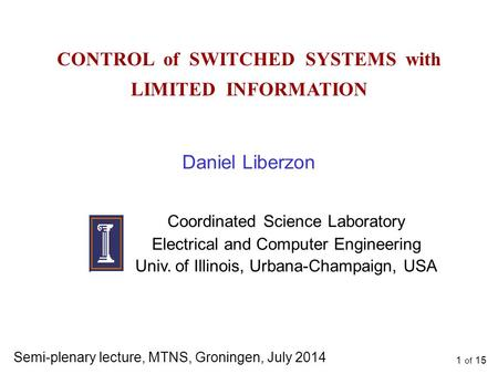 1 of 15 CONTROL of SWITCHED SYSTEMS with LIMITED INFORMATION Daniel Liberzon Coordinated Science Laboratory Electrical and Computer Engineering Univ. of.