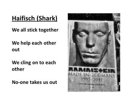 Haifisch (Shark) We all stick together We help each other out We cling on to each other No-one takes us out.