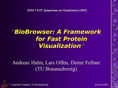 "C omputer G raphics, TU Braunschweig EuroVis 20051 "" BioBrowser: A Framework for Fast Protein Visualization "" Andreas Halm, Lars Offen, Dieter Fellner."