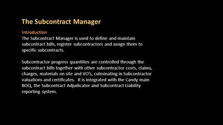 Subcontract Manager is only available in Valuations The Subcontract Manager Introduction The Subcontract Manager is used to define and maintain subcontract.