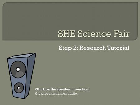 Step 2: Research Tutorial Click on the speaker throughout the presentation for audio.