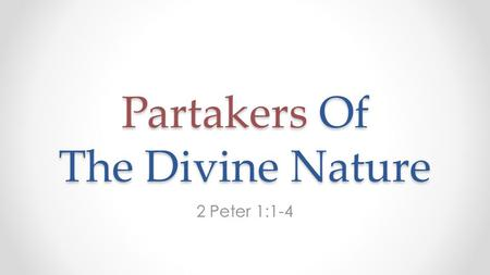 Partakers Of The Divine Nature 2 Peter 1:1-4. In the Previous Sermon We saw how God is holy. Because: o He is perfect (doesn't sin): we do. o What He.