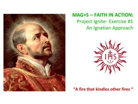 "MAG+S – FAITH IN ACTION: MAG+S – FAITH IN ACTION: Project Ignite- Exercise #1 An Ignatian Approach ""A fire that kindles other fires """