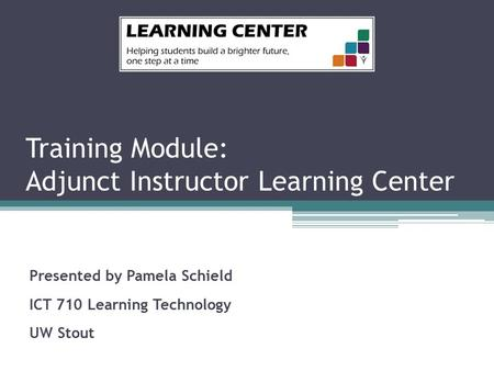 Training Module: Adjunct Instructor Learning Center Presented by Pamela Schield ICT 710 Learning Technology UW Stout.