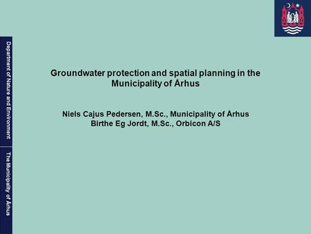 Department of Nature and Environment The Municipality of Århus Groundwater protection and spatial planning in the Municipality of Århus Niels Cajus Pedersen,