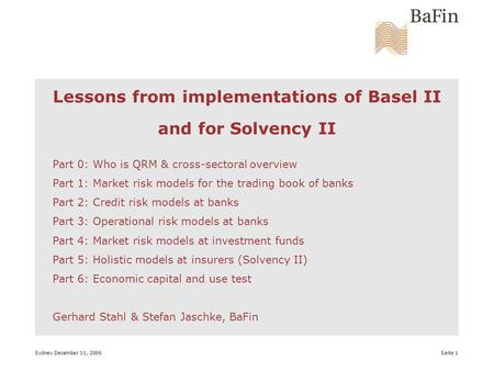 Sydney December 11, 2006 Seite 1 Lessons from implementations of Basel II and for Solvency II Part 0: Who is QRM & cross-sectoral overview Part 1: Market.