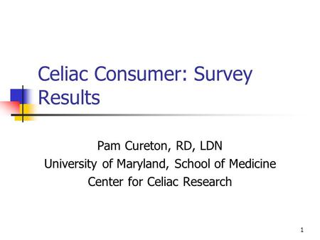 1 Celiac Consumer: Survey Results Pam Cureton, RD, LDN University of Maryland, School of Medicine Center for Celiac Research.