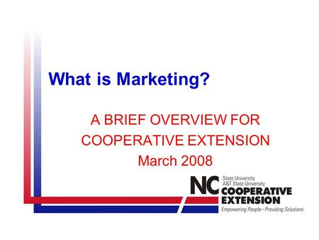 What is Marketing? A BRIEF OVERVIEW FOR COOPERATIVE EXTENSION March 2008.