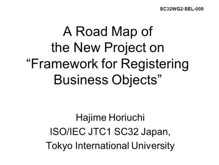 "A Road Map of the New Project on ""Framework for Registering Business Objects"" Hajime Horiuchi ISO/IEC JTC1 SC32 Japan, Tokyo International University SC32WG2-SEL-009."