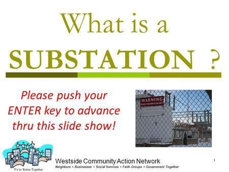 We're Better Together Westside Community Action Network Neighbors + Businesses + Social Services + Faith Groups + Government Together 1 What is a SUBSTATION.
