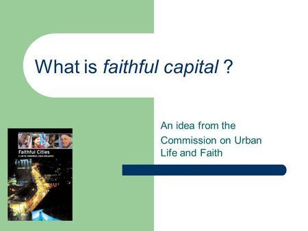What is faithful capital ? An idea from the Commission on Urban Life and Faith.