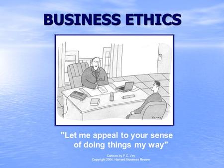 BUSINESS ETHICS Let me appeal to your sense of doing things my way Cartoon by P.C. Vey Copyright 2004, Harvard Business Review.