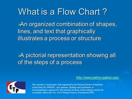 What is a Flow Chart ? An organized combination of shapes, lines, and text that graphically illustrates a process or structure A pictorial representation.