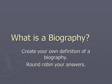 What is a Biography? Create your own definition of a biography. Round robin your answers.