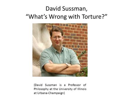 "David Sussman, ""What's Wrong with Torture?"" (David Sussman is a Professor of Philosophy at the University of Illinois at Urbana-Champaign)"