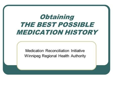 Obtaining THE BEST POSSIBLE MEDICATION HISTORY Medication Reconciliation Initiative Winnipeg Regional Health Authority.