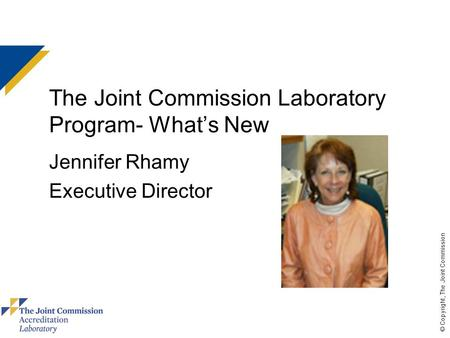 © Copyright, The Joint Commission The Joint Commission Laboratory Program- What's New Jennifer Rhamy Executive Director.