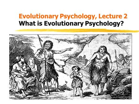 Evolutionary Psychology, Lecture 2 What is Evolutionary Psychology?
