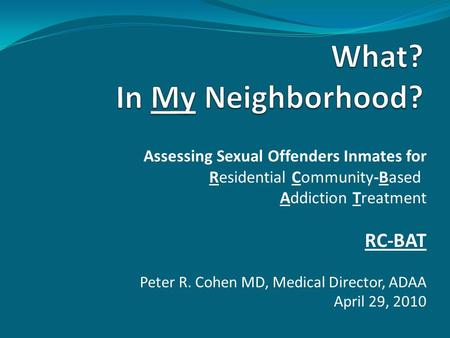 Assessing Sexual Offenders Inmates for Residential Community-Based Addiction Treatment RC-BAT Peter R. Cohen MD, Medical Director, ADAA April 29, 2010.