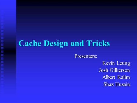 Cache Design and Tricks Presenters: Kevin Leung Josh Gilkerson Albert Kalim Shaz Husain.