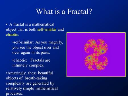 What is a Fractal? A fractal is a mathematical object that is both self-similar and chaotic. self-similar: As you magnify, you see the object over and.