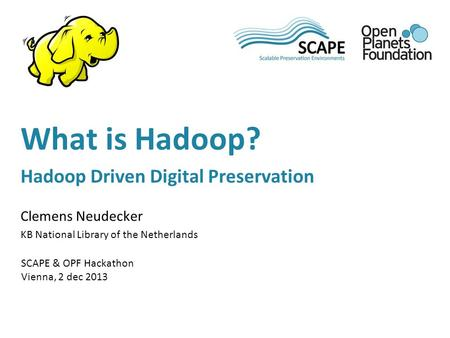 Clemens Neudecker KB National Library of the Netherlands SCAPE & OPF Hackathon Vienna, 2 dec 2013 What is Hadoop? Hadoop Driven Digital Preservation.