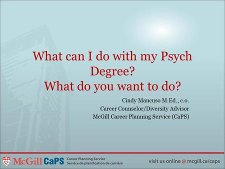 What can I do with my Psych Degree? What do you want to do? Cindy Mancuso M.Ed., c.o. Career Counselor/Diversity Advisor McGill Career Planning Service.
