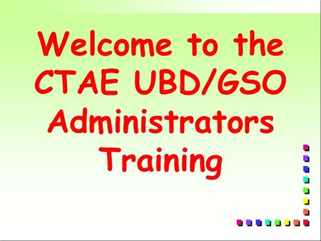 Welcome to the CTAE UBD/GSO Administrators Training.