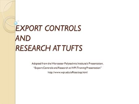 "EXPORT CONTROLS AND RESEARCH AT TUFTS Adapted from the Worcester Polytechnic Institute's Presentation, ""Export Controls and Research at WPI: Training Presentation"""