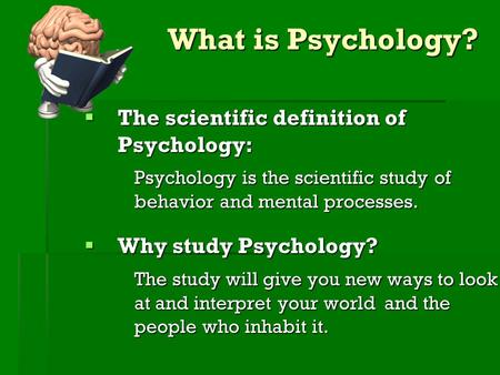 What is Psychology? TTTThe scientific definition of Psychology: Psychology is the scientific studyof behavior and mental processes. WWWWhy study.
