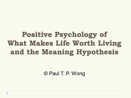 © Paul T. P. Wong. Overview  What is American Positive Psychology (PP)?  What makes life worth living or what is the good life?  What is the meaning.