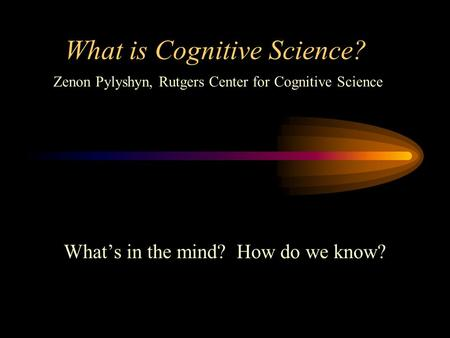What is Cognitive Science? What's in the mind? How do we know? Zenon Pylyshyn, Rutgers Center for Cognitive Science.