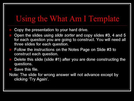 Using the What Am I Template Copy the presentation to your hard drive. Open the slides using slide sorter and copy slides #3, 4 and 5 for each question.