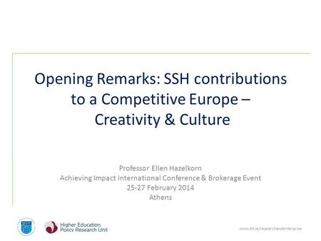 Www.dit.ie/researchandenterprise Opening Remarks: SSH contributions to a Competitive Europe – Creativity & Culture Professor Ellen Hazelkorn Achieving.