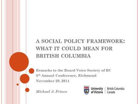 A SOCIAL POLICY FRAMEWORK : WHAT IT COULD MEAN FOR BRITISH COLUMBIA Remarks to the Board Voice Society of BC 5 th Annual Conference, Richmond November.