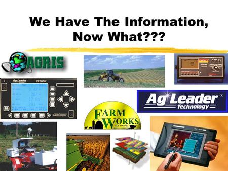 We Have The Information, Now What??? What can we do with all of the information that we collect? zCrop History (Varieties, Herbicides, Weed Pressures,
