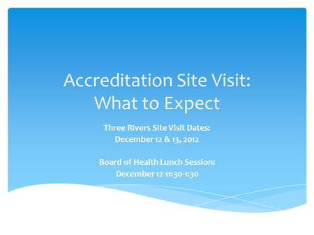 Accreditation Site Visit: What to Expect Three Rivers Site Visit Dates: December 12 & 13, 2012 Board of Health Lunch Session: December 12 11:30-1:30.
